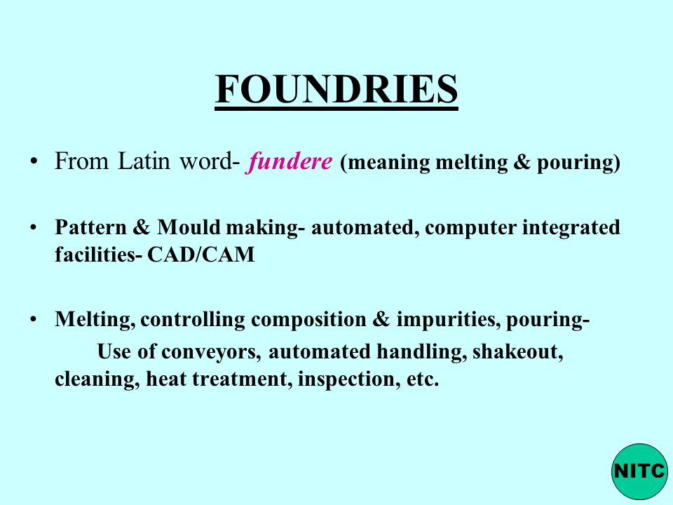 FOUNDRIES From Latin word- fundere (meaning melting & pouring) Pattern & Mould making- automated, computer integrated facilities- CAD/CAM Melting, con