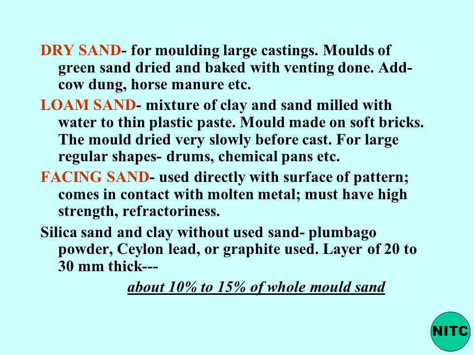 DRY SAND- for moulding large castings. Moulds of green sand dried and baked with venting done.
