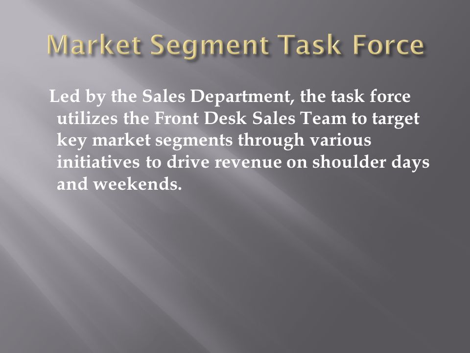 Led by the Sales Department, the task force utilizes the Front Desk Sales Team to target key market segments through various initiatives to drive revenue on shoulder days and weekends.