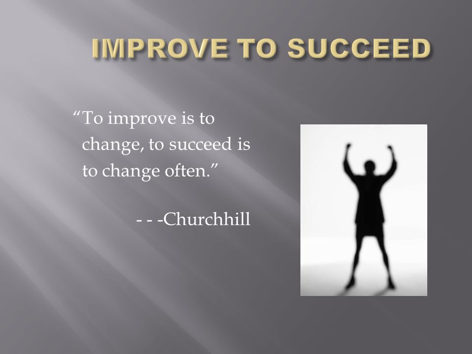 To improve is to change, to succeed is to change often. - - -Churchhill