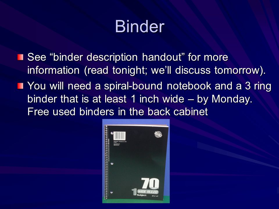 Binder See binder description handout for more information (read tonight; we'll discuss tomorrow).