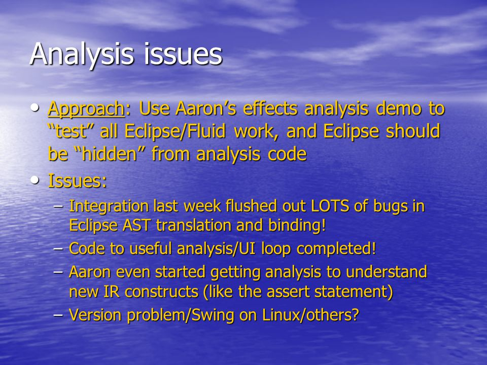 Analysis issues Approach: Use Aaron's effects analysis demo to test all Eclipse/Fluid work, and Eclipse should be hidden from analysis code Approach: Use Aaron's effects analysis demo to test all Eclipse/Fluid work, and Eclipse should be hidden from analysis code Issues: Issues: –Integration last week flushed out LOTS of bugs in Eclipse AST translation and binding.