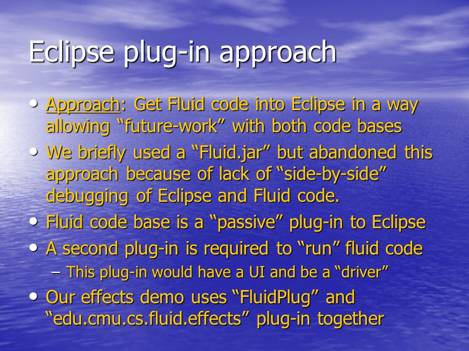 Eclipse plug-in approach Approach: Get Fluid code into Eclipse in a way allowing future-work with both code bases Approach: Get Fluid code into Eclipse in a way allowing future-work with both code bases We briefly used a Fluid.jar but abandoned this approach because of lack of side-by-side debugging of Eclipse and Fluid code.