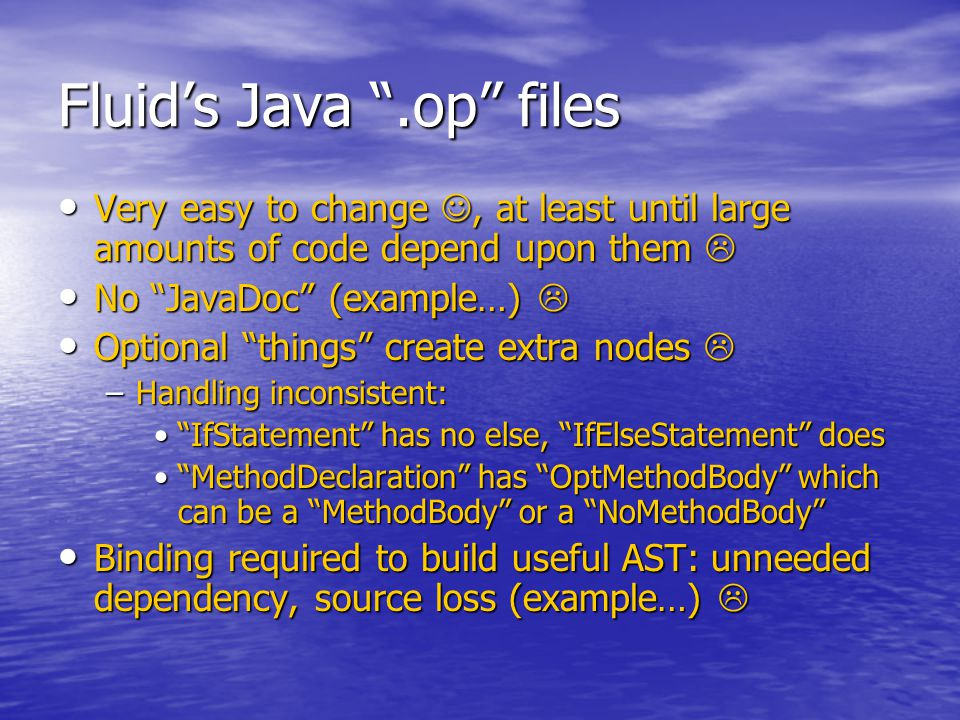 Fluid's Java .op files Very easy to change, at least until large amounts of code depend upon them  Very easy to change, at least until large amounts of code depend upon them  No JavaDoc (example…)  No JavaDoc (example…)  Optional things create extra nodes  Optional things create extra nodes  –Handling inconsistent: IfStatement has no else, IfElseStatement does IfStatement has no else, IfElseStatement does MethodDeclaration has OptMethodBody which can be a MethodBody or a NoMethodBody MethodDeclaration has OptMethodBody which can be a MethodBody or a NoMethodBody Binding required to build useful AST: unneeded dependency, source loss (example…)  Binding required to build useful AST: unneeded dependency, source loss (example…) 