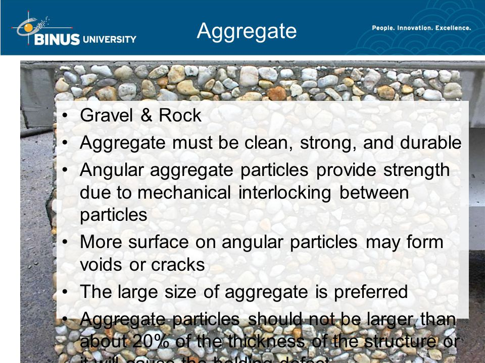 Bina Nusantara University 12 Aggregate Gravel & Rock Aggregate must be clean, strong, and durable Angular aggregate particles provide strength due to mechanical interlocking between particles More surface on angular particles may form voids or cracks The large size of aggregate is preferred Aggregate particles should not be larger than about 20% of the thickness of the structure or it will cause the holding defect