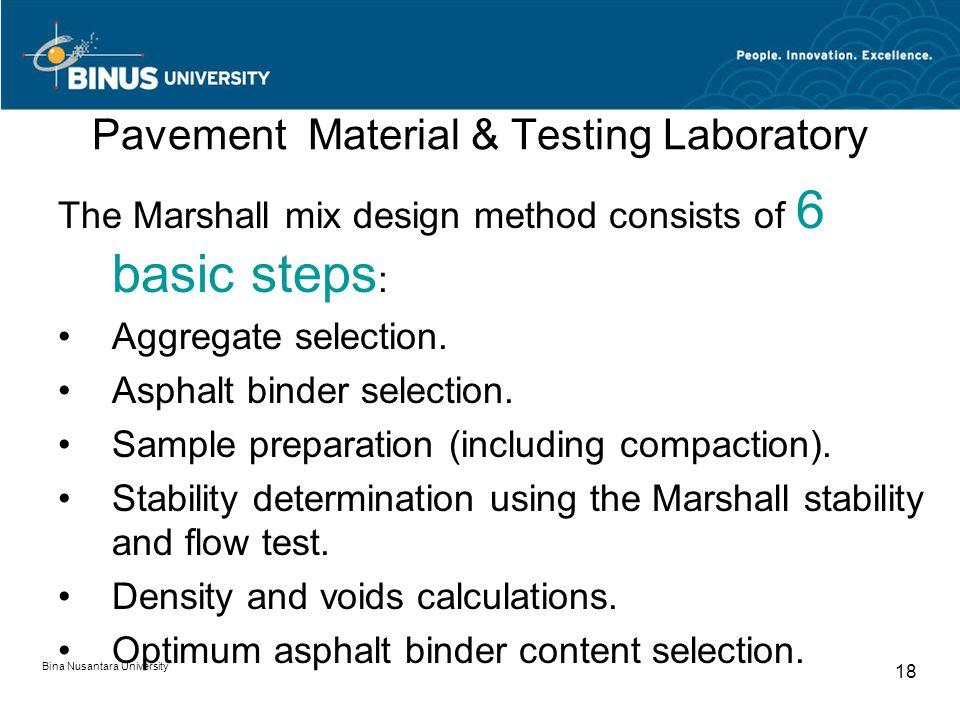 Bina Nusantara University 18 Pavement Material & Testing Laboratory The Marshall mix design method consists of 6 basic steps : Aggregate selection.