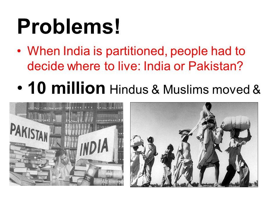 Problems! When India is partitioned, people had to decide where to live: India or Pakistan? 10 million Hindus & Muslims moved &