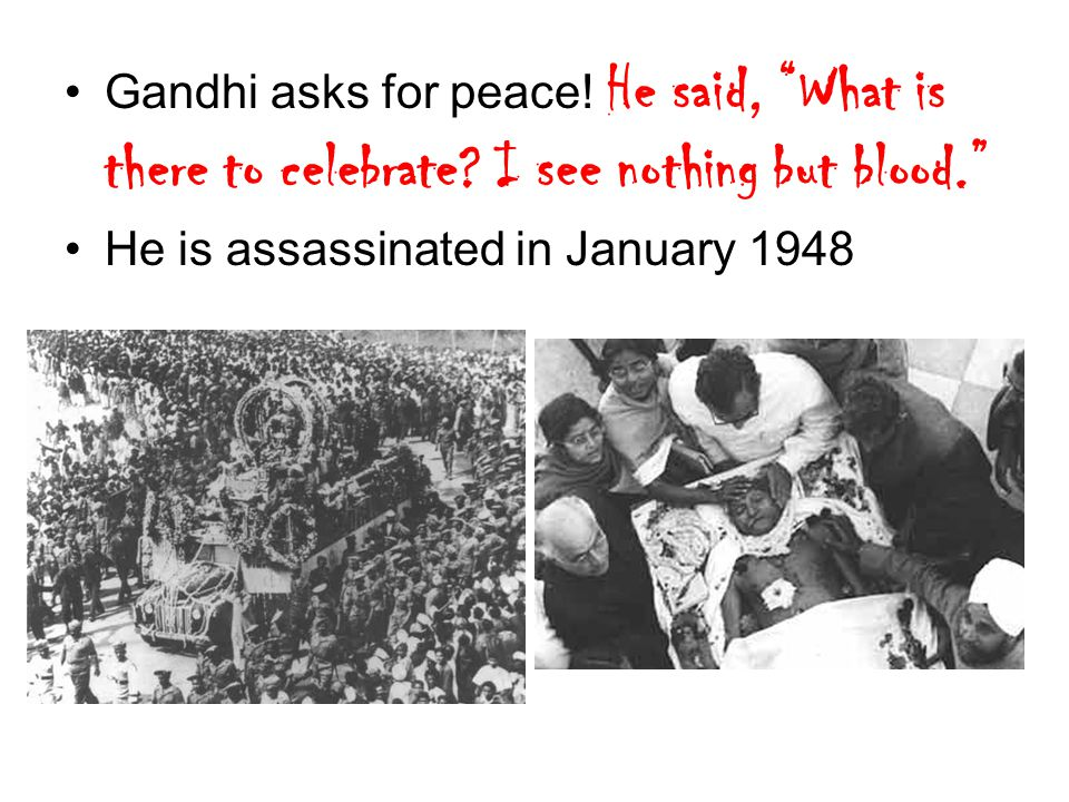 "Gandhi asks for peace! He said, ""What is there to celebrate? I see nothing but blood."" He is assassinated in January 1948"