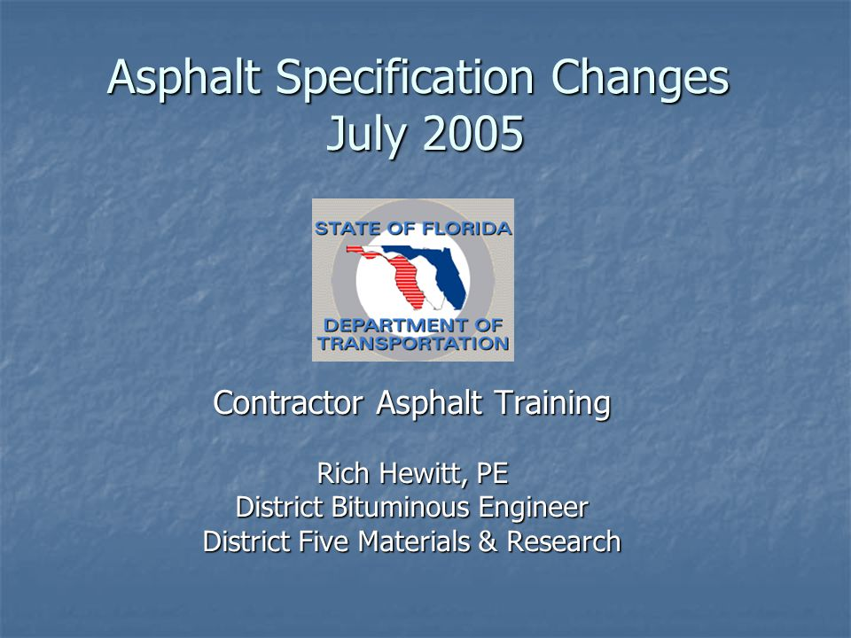 Asphalt Specification Changes July 2005 Contractor Asphalt Training Rich Hewitt, PE District Bituminous Engineer District Five Materials & Research