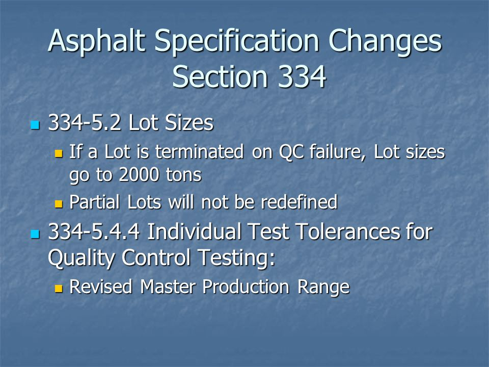 Asphalt Specification Changes Section 334 334-5.2 Lot Sizes 334-5.2 Lot Sizes If a Lot is terminated on QC failure, Lot sizes go to 2000 tons If a Lot is terminated on QC failure, Lot sizes go to 2000 tons Partial Lots will not be redefined Partial Lots will not be redefined 334-5.4.4 Individual Test Tolerances for Quality Control Testing: 334-5.4.4 Individual Test Tolerances for Quality Control Testing: Revised Master Production Range Revised Master Production Range