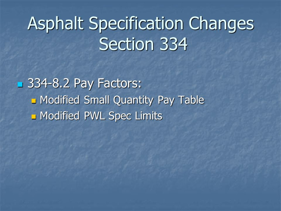Asphalt Specification Changes Section 334 334-8.2 Pay Factors: 334-8.2 Pay Factors: Modified Small Quantity Pay Table Modified Small Quantity Pay Table Modified PWL Spec Limits Modified PWL Spec Limits