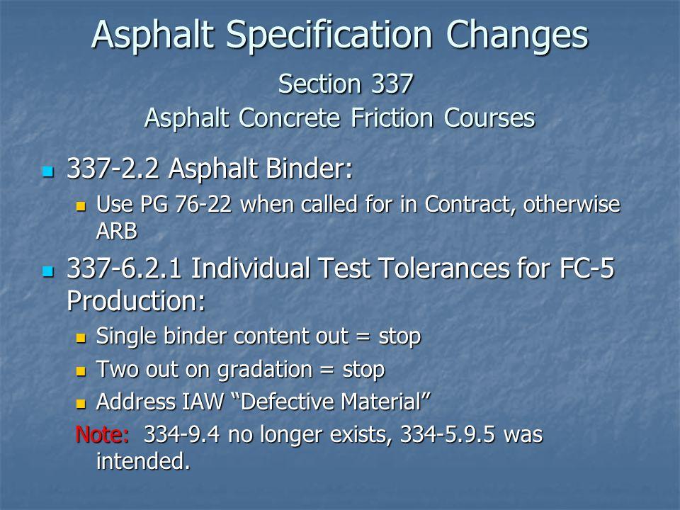 Asphalt Specification Changes Section 337 Asphalt Concrete Friction Courses 337-2.2 Asphalt Binder: 337-2.2 Asphalt Binder: Use PG 76-22 when called for in Contract, otherwise ARB Use PG 76-22 when called for in Contract, otherwise ARB 337-6.2.1 Individual Test Tolerances for FC-5 Production: 337-6.2.1 Individual Test Tolerances for FC-5 Production: Single binder content out = stop Single binder content out = stop Two out on gradation = stop Two out on gradation = stop Address IAW Defective Material Address IAW Defective Material Note: 334-9.4 no longer exists, 334-5.9.5 was intended.
