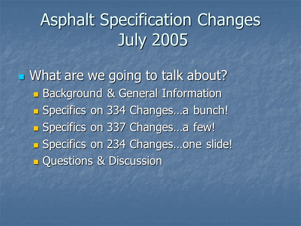Asphalt Specification Changes July 2005 What are we going to talk about.