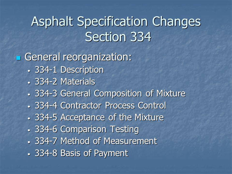 Asphalt Specification Changes Section 334 General reorganization: General reorganization: 334-1 Description 334-1 Description 334-2 Materials 334-2 Materials 334-3 General Composition of Mixture 334-3 General Composition of Mixture 334-4 Contractor Process Control 334-4 Contractor Process Control 334-5 Acceptance of the Mixture 334-5 Acceptance of the Mixture 334-6 Comparison Testing 334-6 Comparison Testing 334-7 Method of Measurement 334-7 Method of Measurement 334-8 Basis of Payment 334-8 Basis of Payment