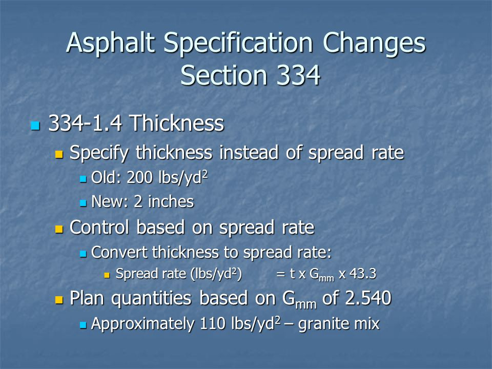 Asphalt Specification Changes Section 334 334-1.4 Thickness 334-1.4 Thickness Specify thickness instead of spread rate Specify thickness instead of spread rate Old: 200 lbs/yd 2 Old: 200 lbs/yd 2 New: 2 inches New: 2 inches Control based on spread rate Control based on spread rate Convert thickness to spread rate: Convert thickness to spread rate: Spread rate (lbs/yd 2 ) = t x G mm x 43.3 Spread rate (lbs/yd 2 ) = t x G mm x 43.3 Plan quantities based on G mm of 2.540 Plan quantities based on G mm of 2.540 Approximately 110 lbs/yd 2 – granite mix Approximately 110 lbs/yd 2 – granite mix
