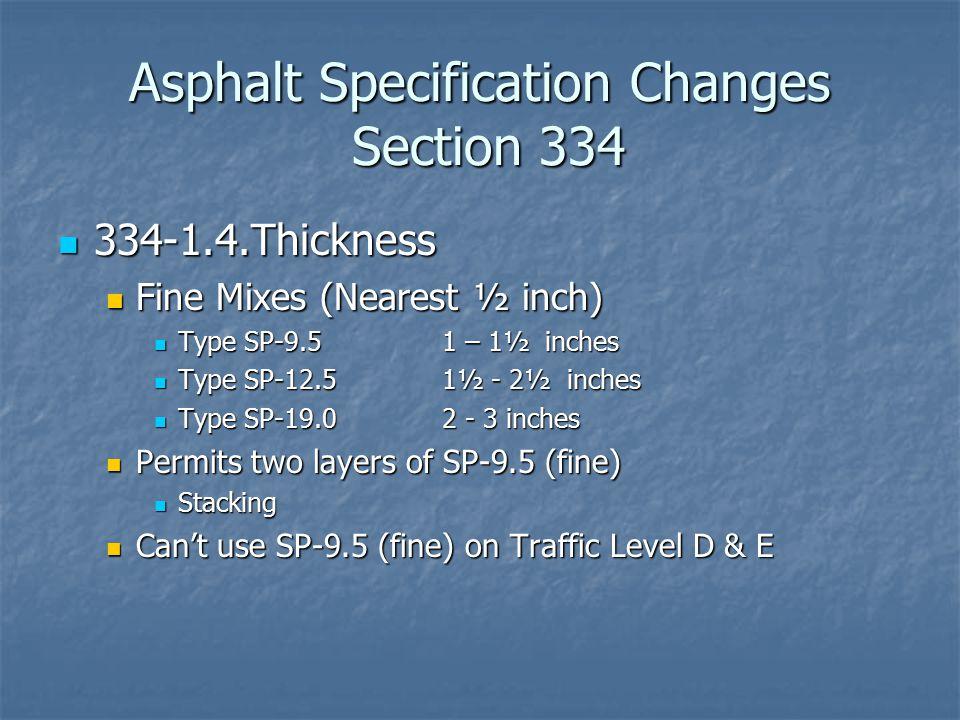 Asphalt Specification Changes Section 334 334-1.4.Thickness 334-1.4.Thickness Fine Mixes (Nearest ½ inch) Fine Mixes (Nearest ½ inch) Type SP-9.51 – 1½ inches Type SP-9.51 – 1½ inches Type SP-12.51½ - 2½ inches Type SP-12.51½ - 2½ inches Type SP-19.02 - 3 inches Type SP-19.02 - 3 inches Permits two layers of SP-9.5 (fine) Permits two layers of SP-9.5 (fine) Stacking Stacking Can't use SP-9.5 (fine) on Traffic Level D & E Can't use SP-9.5 (fine) on Traffic Level D & E