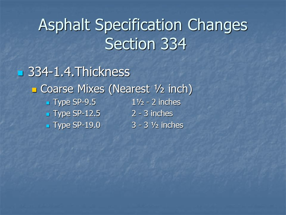 Asphalt Specification Changes Section 337 337-8 Thickness of Friction Courses 337-8 Thickness of Friction Courses FC-9.5 & FC-12.5: use 334-1.4 FC-9.5 & FC-12.5: use 334-1.4 Spread rate (lbs/yd 2 ) = t x G mm x 43.3 Spread rate (lbs/yd 2 ) = t x G mm x 43.3 FC-5: FC-5: Spread rate (lbs/yd 2 ) = t x G sb x 40.5 Spread rate (lbs/yd 2 ) = t x G sb x 40.5 G sb = combined aggregate bulk specific gravity of the verified mix design G sb = combined aggregate bulk specific gravity of the verified mix design Plan quantities based on G sb of 2.635 Plan quantities based on G sb of 2.635 Spread rate of 80 lbs/yd 2 Spread rate of 80 lbs/yd 2 337-9.3 Hydrated Lime Pretreatment: 337-9.3 Hydrated Lime Pretreatment: Allow lime pretreated aggregate Allow lime pretreated aggregate 45-day window for use after pretreatment 45-day window for use after pretreatment Spec addresses QC and certification requirements for blending operations Spec addresses QC and certification requirements for blending operations