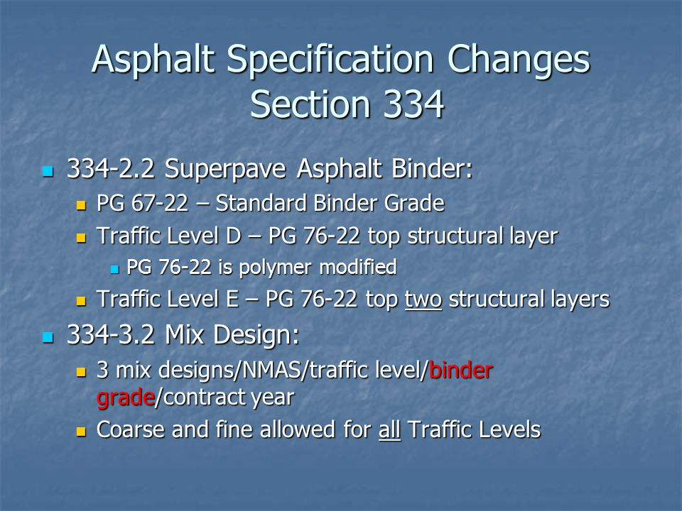 Asphalt Specification Changes Section 334 334-2.2 Superpave Asphalt Binder: 334-2.2 Superpave Asphalt Binder: PG 67-22 – Standard Binder Grade PG 67-22 – Standard Binder Grade Traffic Level D – PG 76-22 top structural layer Traffic Level D – PG 76-22 top structural layer PG 76-22 is polymer modified PG 76-22 is polymer modified Traffic Level E – PG 76-22 top two structural layers Traffic Level E – PG 76-22 top two structural layers 334-3.2 Mix Design: 334-3.2 Mix Design: 3 mix designs/NMAS/traffic level/binder grade/contract year 3 mix designs/NMAS/traffic level/binder grade/contract year Coarse and fine allowed for all Traffic Levels Coarse and fine allowed for all Traffic Levels