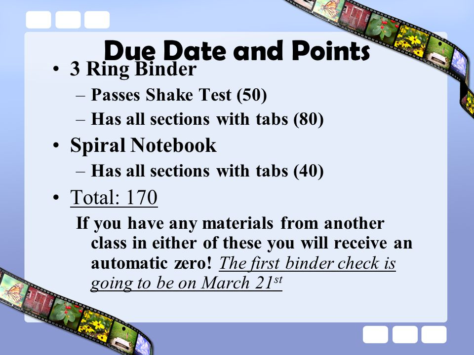 Due Date and Points 3 Ring Binder –Passes Shake Test (50) –Has all sections with tabs (80) Spiral Notebook –Has all sections with tabs (40) Total: 170 If you have any materials from another class in either of these you will receive an automatic zero.