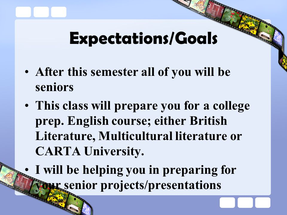 Expectations/Goals After this semester all of you will be seniors This class will prepare you for a college prep.