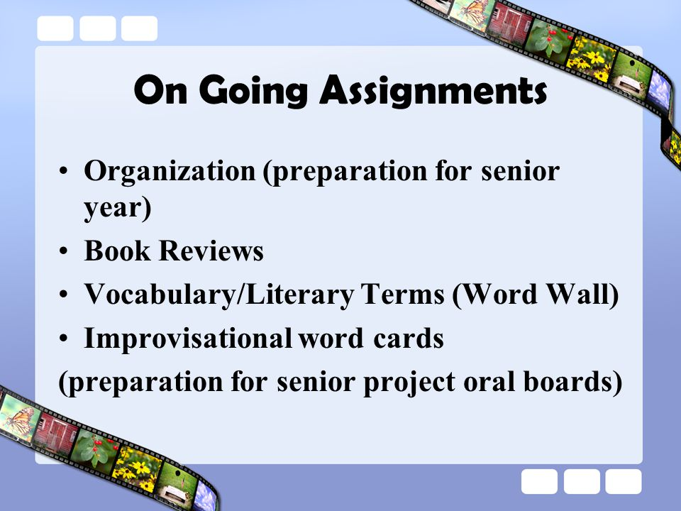 On Going Assignments Organization (preparation for senior year) Book Reviews Vocabulary/Literary Terms (Word Wall) Improvisational word cards (preparation for senior project oral boards)