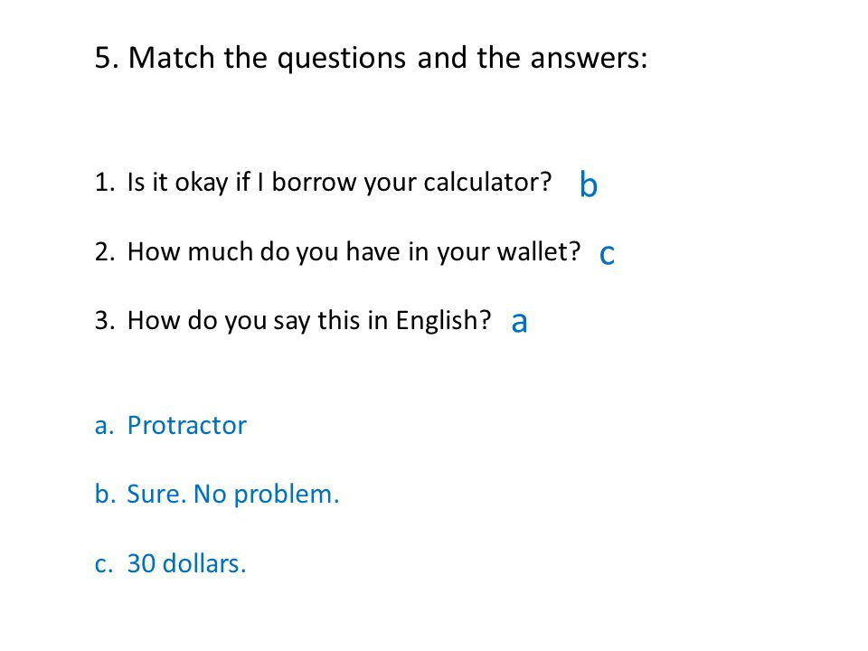 5. Match the questions and the answers: 1.Is it okay if I borrow your calculator.