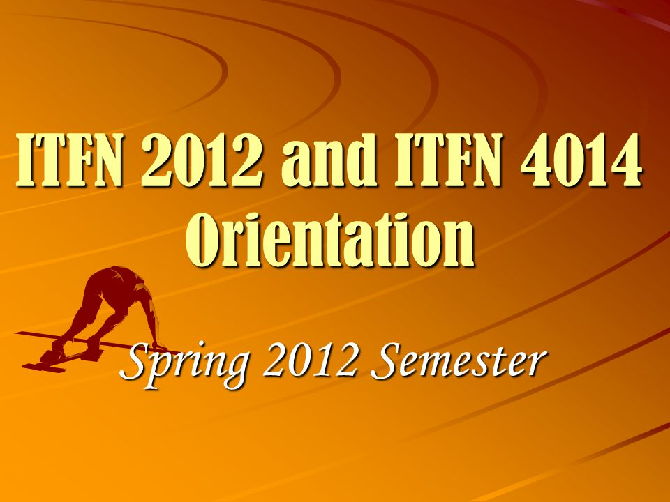 ITFN 2012 and ITFN 4014 Orientation Spring 2012 Semester