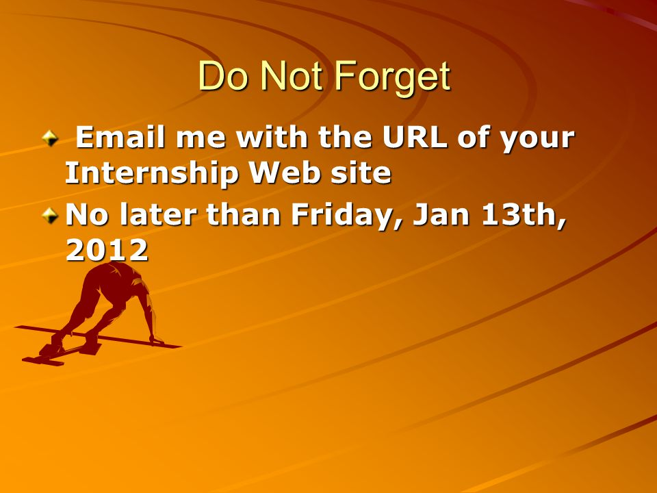Do Not Forget Email me with the URL of your Internship Web site Email me with the URL of your Internship Web site No later than Friday, Jan 13th, 2012