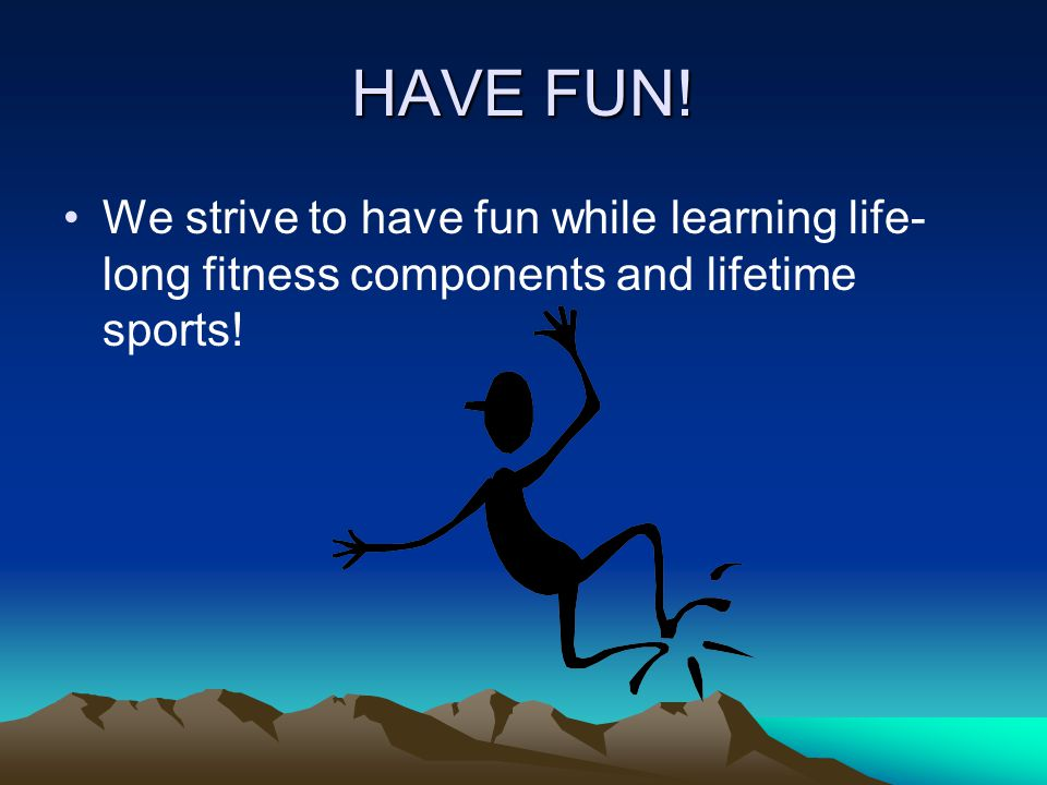 HAVE FUN! We strive to have fun while learning life- long fitness components and lifetime sports!