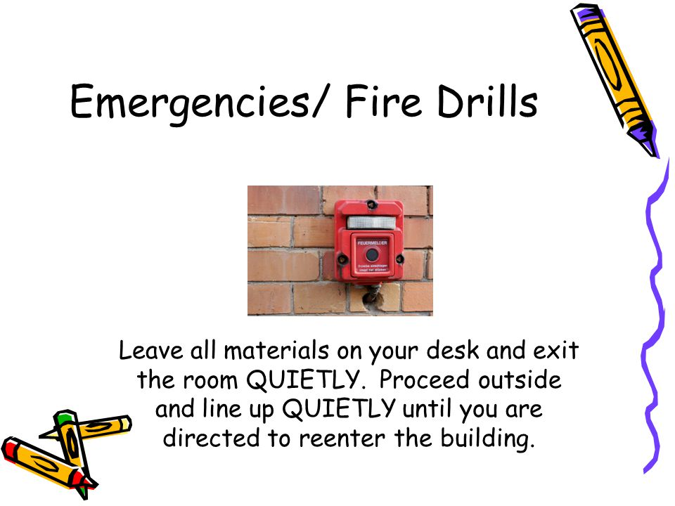 Emergencies/ Fire Drills Leave all materials on your desk and exit the room QUIETLY. Proceed outside and line up QUIETLY until you are directed to ree