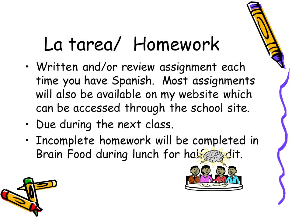 La tarea/ Homework Written and/or review assignment each time you have Spanish.