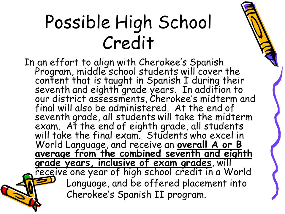 Possible High School Credit In an effort to align with Cherokee's Spanish Program, middle school students will cover the content that is taught in Spanish I during their seventh and eighth grade years.