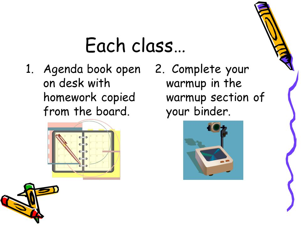 Each class… 1.Agenda book open on desk with homework copied from the board. 2. Complete your warmup in the warmup section of your binder.