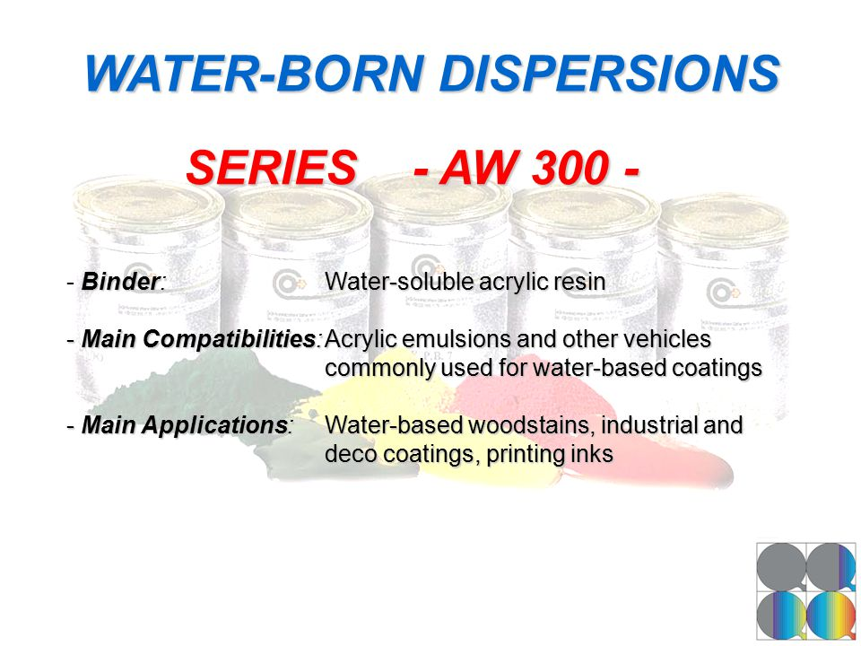 WATER-BORN DISPERSIONS -Binder:Water-soluble acrylic resin - Binder:Water-soluble acrylic resin - Main Compatibilities:Acrylic emulsions and other veh