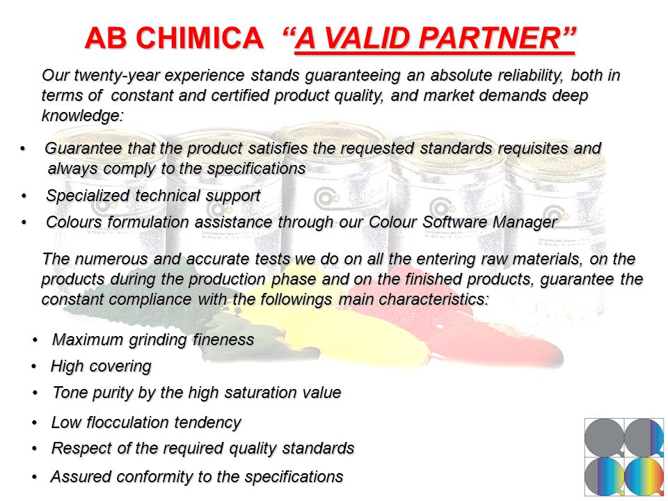 AB CHIMICA A VALID PARTNER Our twenty-year experience stands guaranteeing an absolute reliability, both in terms of constant and certified product quality, and market demands deep knowledge: Guarantee that the product satisfies the requested standards requisites and Guarantee that the product satisfies the requested standards requisites and always comply to the specifications always comply to the specifications Specialized technical support Specialized technical support Colours formulation assistance through our Colour Software Manager Colours formulation assistance through our Colour Software Manager The numerous and accurate tests we do on all the entering raw materials, on the products during the production phase and on the finished products, guarantee the constant compliance with the followings main characteristics: Maximum grinding fineness Maximum grinding fineness High covering High covering Tone purity by the high saturation value Tone purity by the high saturation value Low flocculation tendency Low flocculation tendency Respect of the required quality standards Respect of the required quality standards Assured conformity to the specifications Assured conformity to the specifications