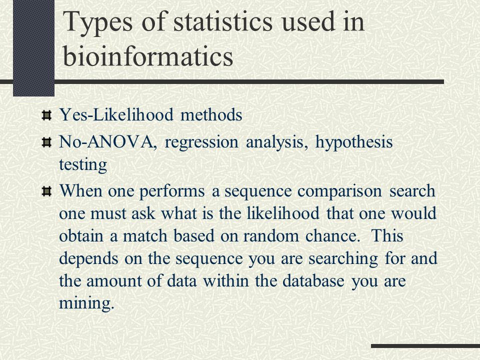 Types of statistics used in bioinformatics Yes-Likelihood methods No-ANOVA, regression analysis, hypothesis testing When one performs a sequence comparison search one must ask what is the likelihood that one would obtain a match based on random chance.