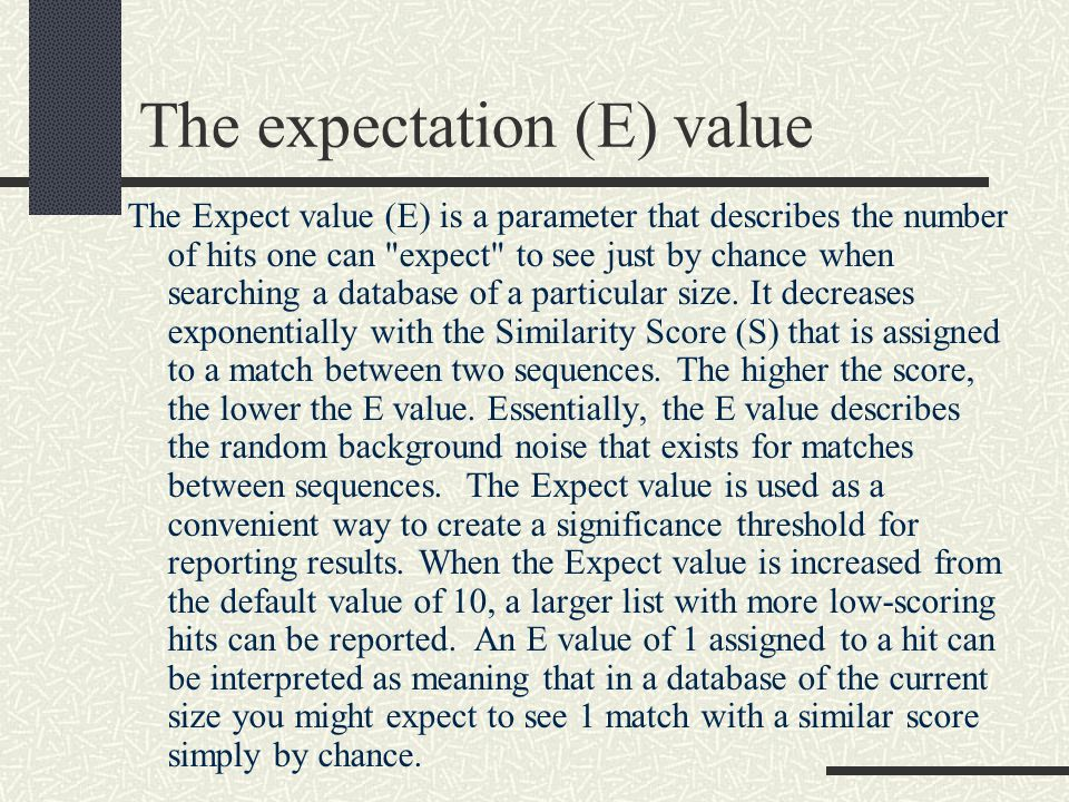 The expectation (E) value The Expect value (E) is a parameter that describes the number of hits one can expect to see just by chance when searching a database of a particular size.