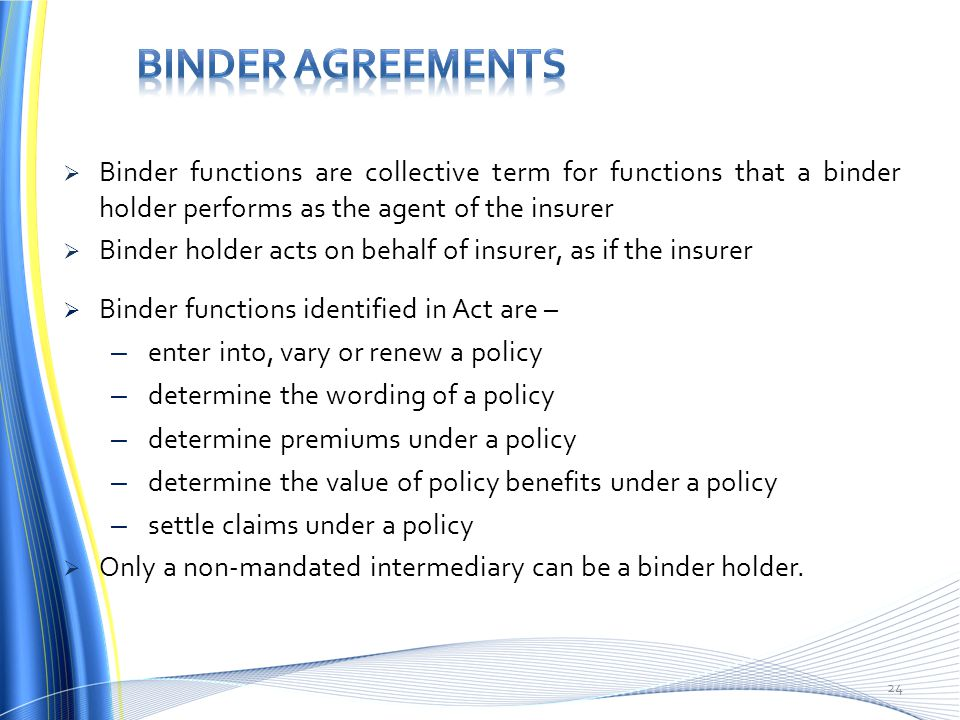  Binder functions are collective term for functions that a binder holder performs as the agent of the insurer  Binder holder acts on behalf of insurer, as if the insurer  Binder functions identified in Act are – – enter into, vary or renew a policy – determine the wording of a policy – determine premiums under a policy – determine the value of policy benefits under a policy – settle claims under a policy  Only a non-mandated intermediary can be a binder holder.