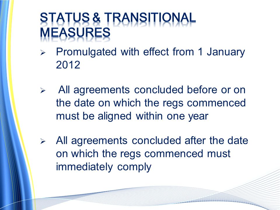  Promulgated with effect from 1 January 2012  All agreements concluded before or on the date on which the regs commenced must be aligned within one year  All agreements concluded after the date on which the regs commenced must immediately comply