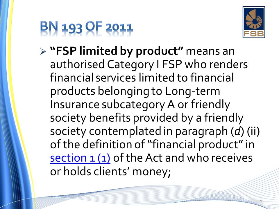  FSP limited by product means an authorised Category I FSP who renders financial services limited to financial products belonging to Long-term Insurance subcategory A or friendly society benefits provided by a friendly society contemplated in paragraph (d) (ii) of the definition of financial product in section 1 (1) of the Act and who receives or holds clients' money; section 1 (1) 4