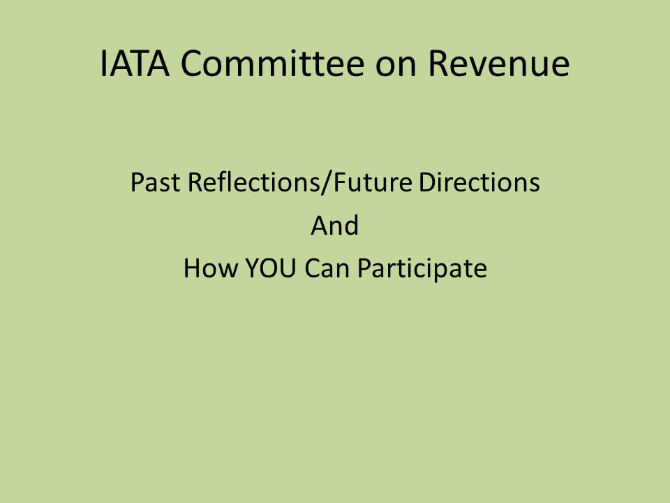 IATA Committee on Revenue Past Reflections/Future Directions And How YOU Can Participate
