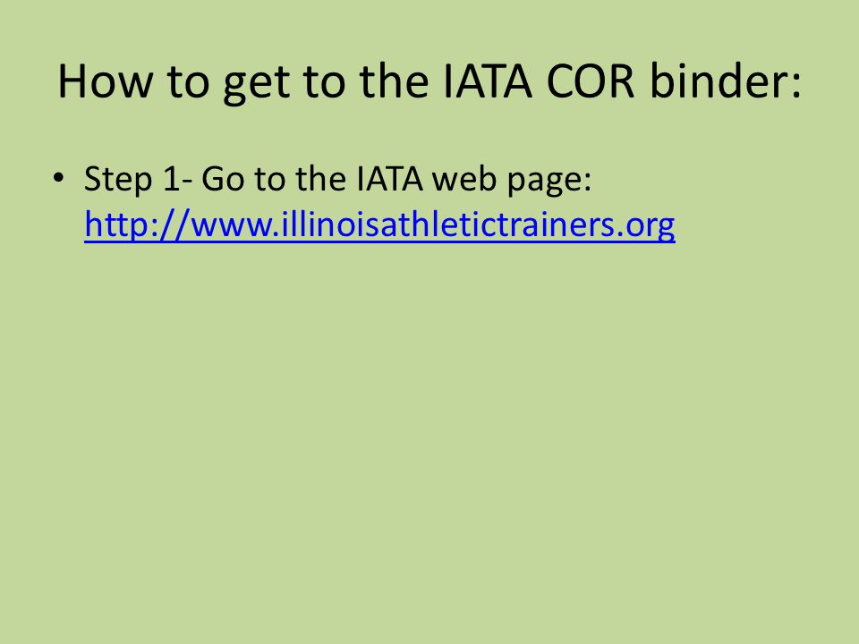 How to get to the IATA COR binder: Step 1- Go to the IATA web page: http://www.illinoisathletictrainers.org http://www.illinoisathletictrainers.org
