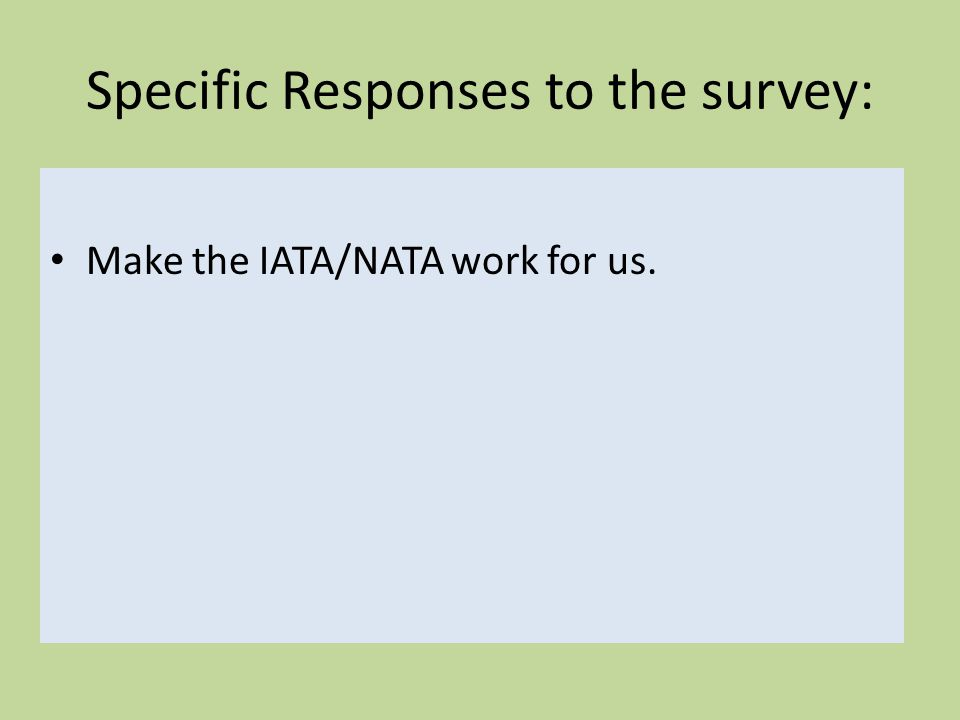 Specific Responses to the survey: Make the IATA/NATA work for us.