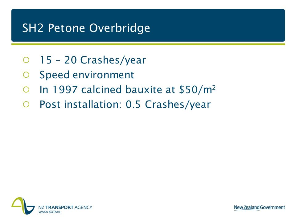 SH2 Petone Overbridge 15 – 20 Crashes/year Speed environment In 1997 calcined bauxite at $50/m 2 Post installation: 0.5 Crashes/year