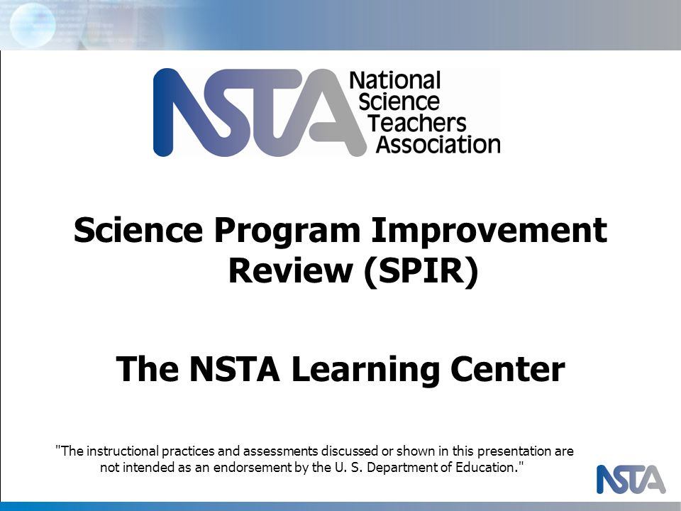Science Program Improvement Review (SPIR) The NSTA Learning Center The instructional practices and assessments discussed or shown in this presentation are not intended as an endorsement by the U.