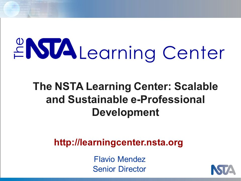 Flavio Mendez Senior Director http://learningcenter.nsta.org The NSTA Learning Center: Scalable and Sustainable e-Professional Development