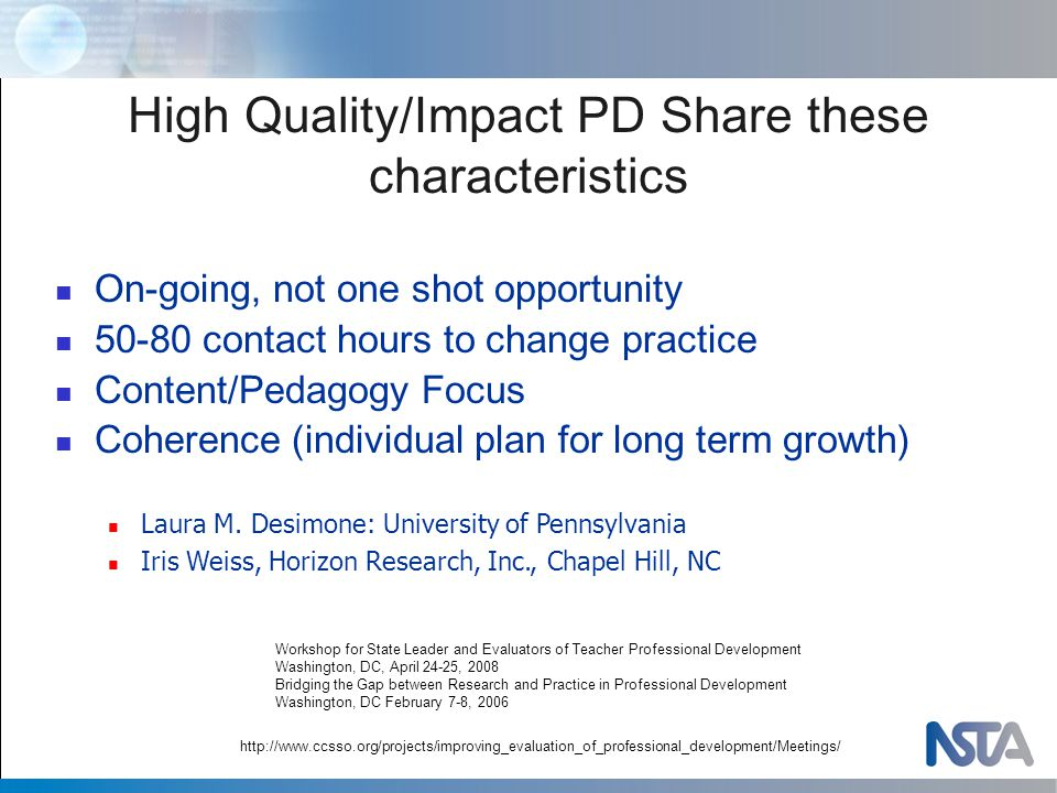 High Quality/Impact PD Share these characteristics http://www.ccsso.org/projects/improving_evaluation_of_professional_development/Meetings/ On-going, not one shot opportunity 50-80 contact hours to change practice Content/Pedagogy Focus Coherence (individual plan for long term growth) Laura M.