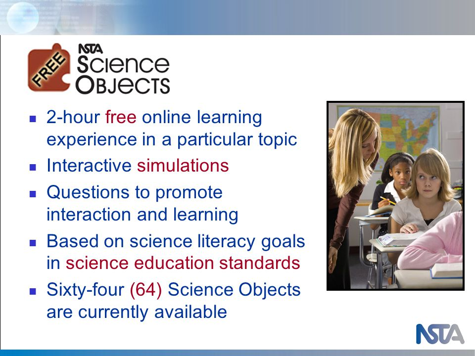 2-hour free online learning experience in a particular topic Interactive simulations Questions to promote interaction and learning Based on science literacy goals in science education standards Sixty-four (64) Science Objects are currently available