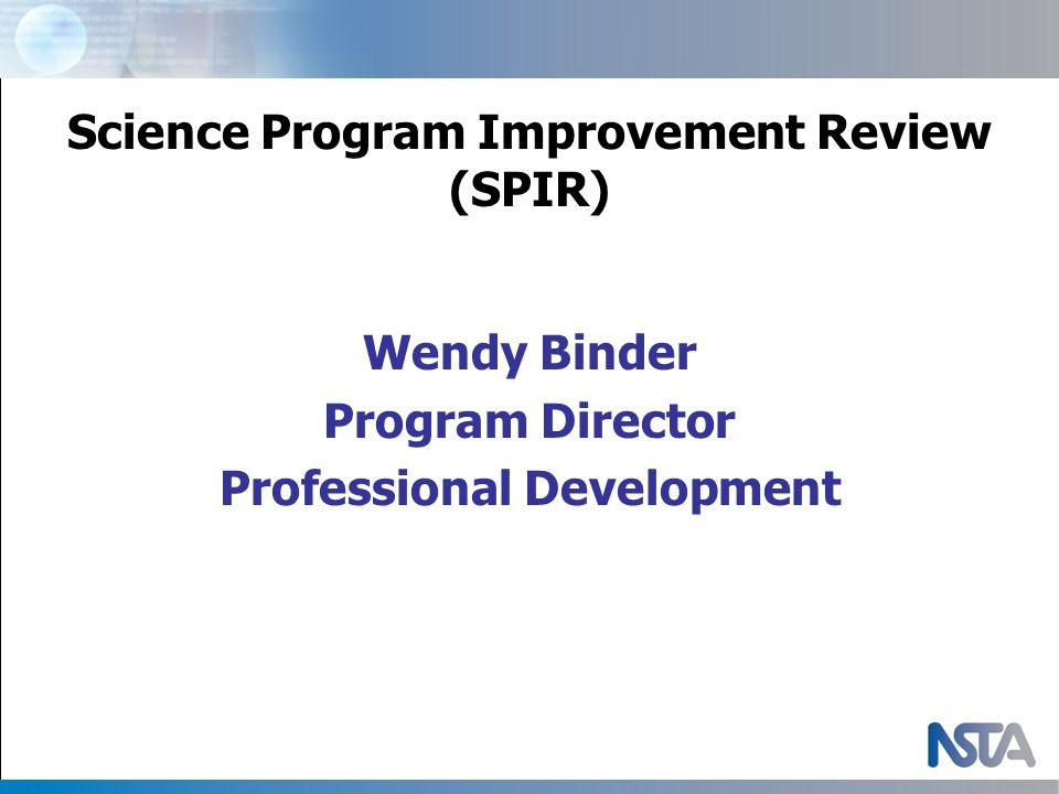 Science Program Improvement Review (SPIR) Wendy Binder Program Director Professional Development