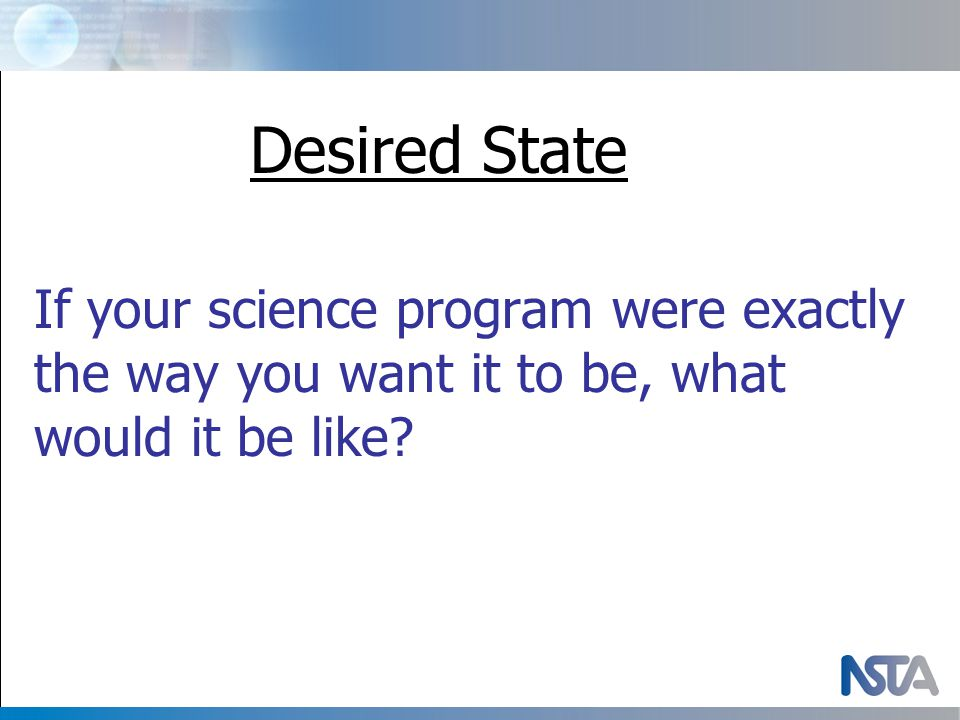 Desired State If your science program were exactly the way you want it to be, what would it be like